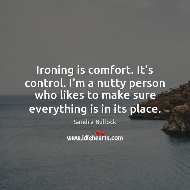 Ironing is comfort. It's control. I'm a nutty person who likes to Sandra Bullock Picture Quote