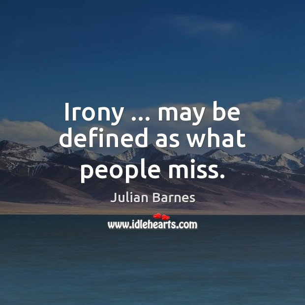 Irony … may be defined as what people miss. Image