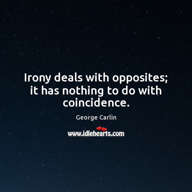 Irony deals with opposites; it has nothing to do with coincidence. Image