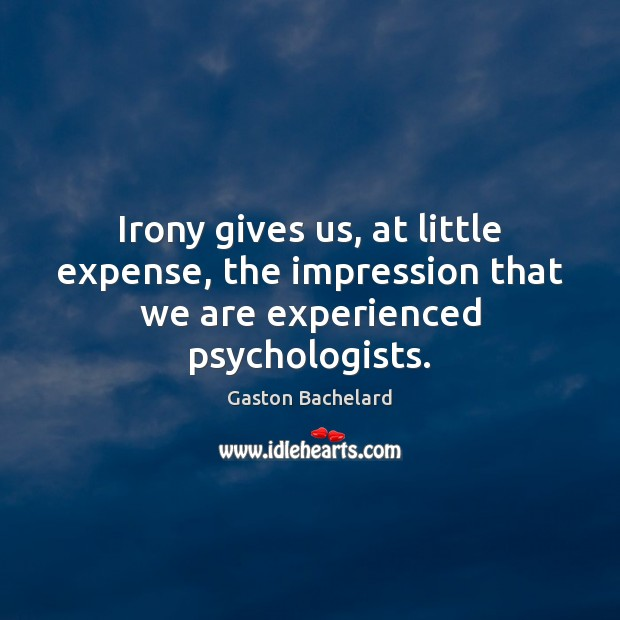 Irony gives us, at little expense, the impression that we are experienced psychologists. Gaston Bachelard Picture Quote