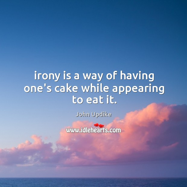 Irony is a way of having one's cake while appearing to eat it. Image