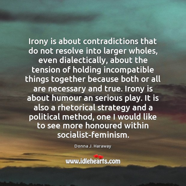 Irony is about contradictions that do not resolve into larger wholes, even Donna J. Haraway Picture Quote