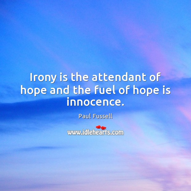Irony is the attendant of hope and the fuel of hope is innocence. Paul Fussell Picture Quote