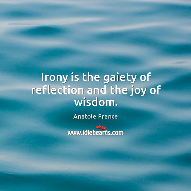 Irony is the gaiety of reflection and the joy of wisdom. Image