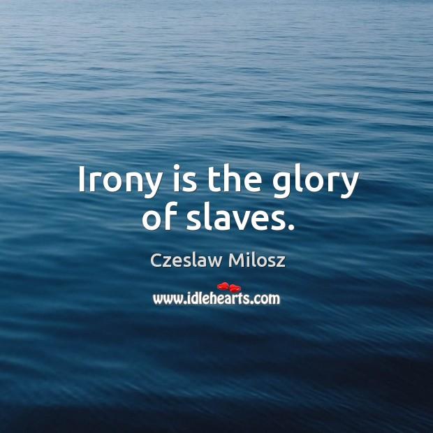 Irony is the glory of slaves. Czeslaw Milosz Picture Quote