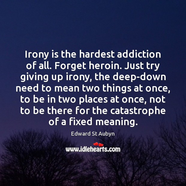 Irony is the hardest addiction of all. Forget heroin. Just try giving Edward St Aubyn Picture Quote