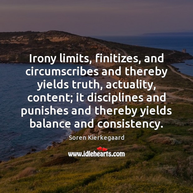 Irony limits, finitizes, and circumscribes and thereby yields truth, actuality, content; it Image