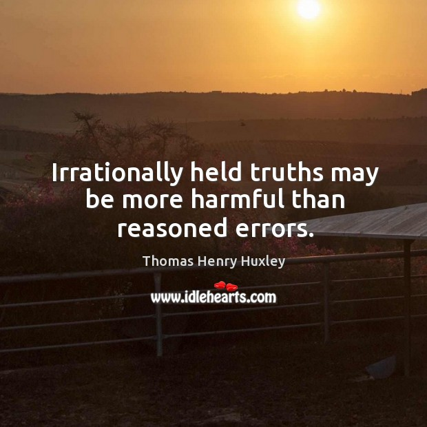 Irrationally held truths may be more harmful than reasoned errors. Image