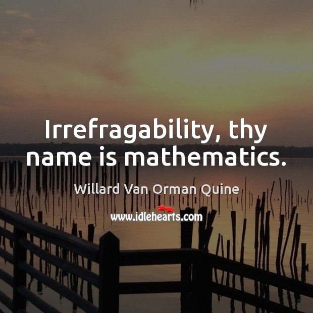 Irrefragability, thy name is mathematics. Willard Van Orman Quine Picture Quote