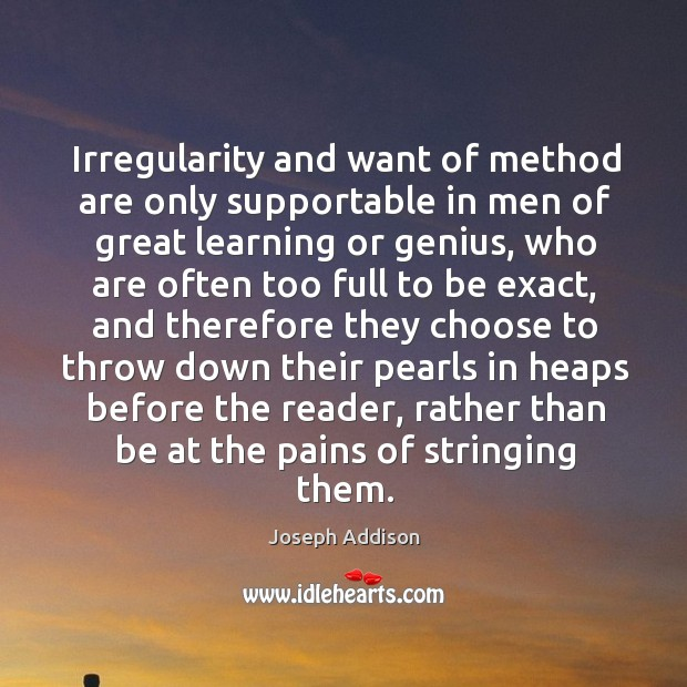 Irregularity and want of method are only supportable in men of great learning or genius Image