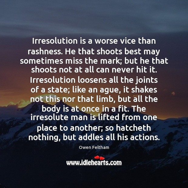 Irresolution is a worse vice than rashness. He that shoots best may Owen Feltham Picture Quote