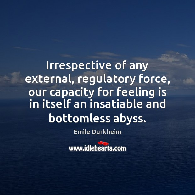 Irrespective of any external, regulatory force, our capacity for feeling is in Emile Durkheim Picture Quote