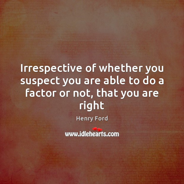 Irrespective of whether you suspect you are able to do a factor or not, that you are right Image