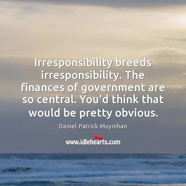 Image, Irresponsibility breeds irresponsibility. The finances of government are so central. You'd think