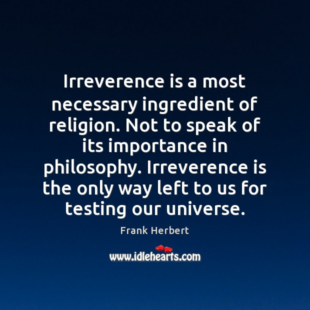 Irreverence is a most necessary ingredient of religion. Not to speak of Frank Herbert Picture Quote