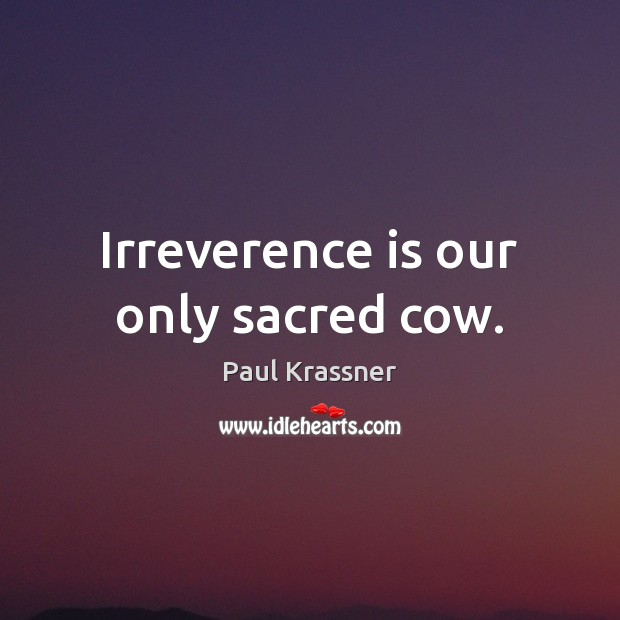 Irreverence is our only sacred cow. Paul Krassner Picture Quote