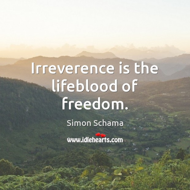 Irreverence is the lifeblood of freedom. Simon Schama Picture Quote