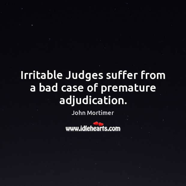 Irritable Judges suffer from a bad case of premature adjudication. Image