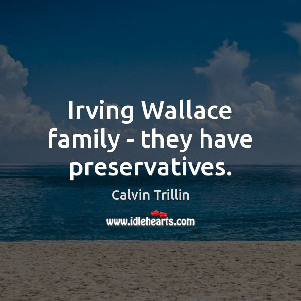 Irving Wallace family – they have preservatives. Calvin Trillin Picture Quote