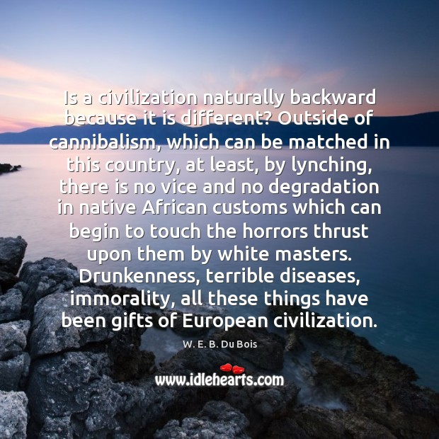 Is a civilization naturally backward because it is different? Outside of cannibalism, W. E. B. Du Bois Picture Quote