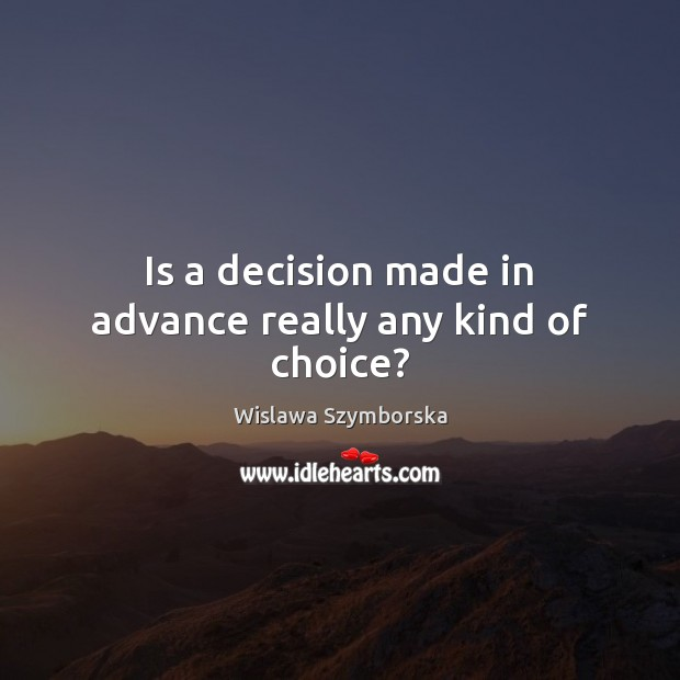 Is a decision made in advance really any kind of choice? Wislawa Szymborska Picture Quote