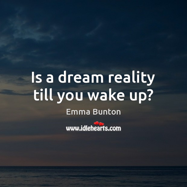 Is a dream reality till you wake up? Emma Bunton Picture Quote