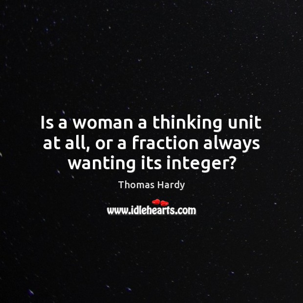 Is a woman a thinking unit at all, or a fraction always wanting its integer? Thomas Hardy Picture Quote