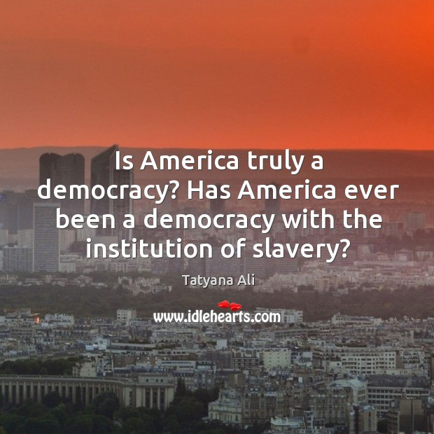Is america truly a democracy? has america ever been a democracy with the institution of slavery? Image