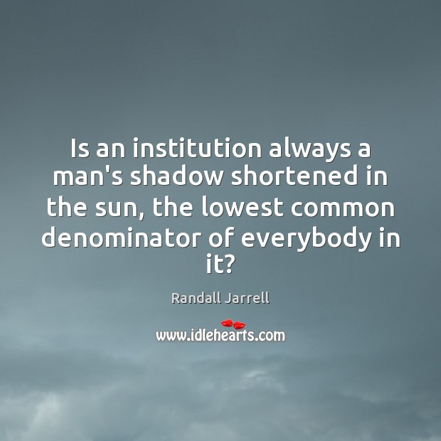 Is an institution always a man's shadow shortened in the sun, the Randall Jarrell Picture Quote