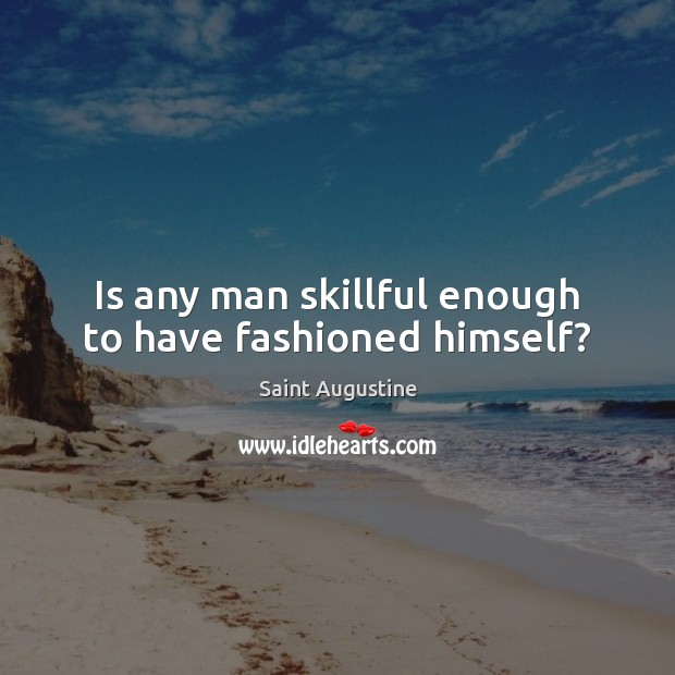 Is any man skillful enough to have fashioned himself? Image