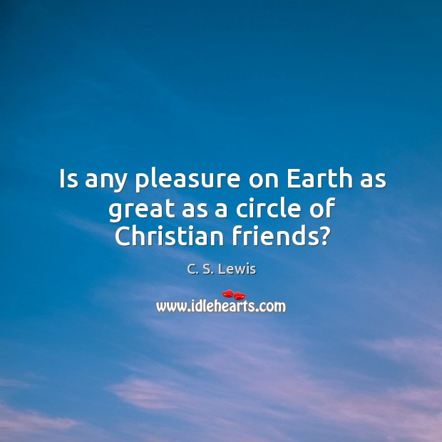 Image, Is any pleasure on Earth as great as a circle of Christian friends?