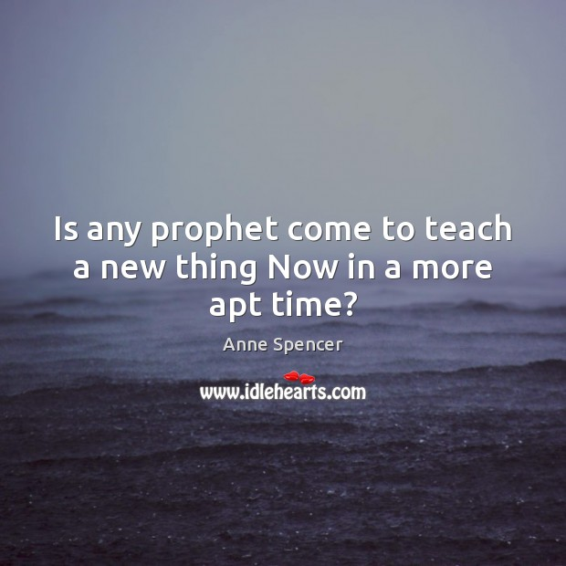 Image, Is any prophet come to teach a new thing Now in a more apt time?