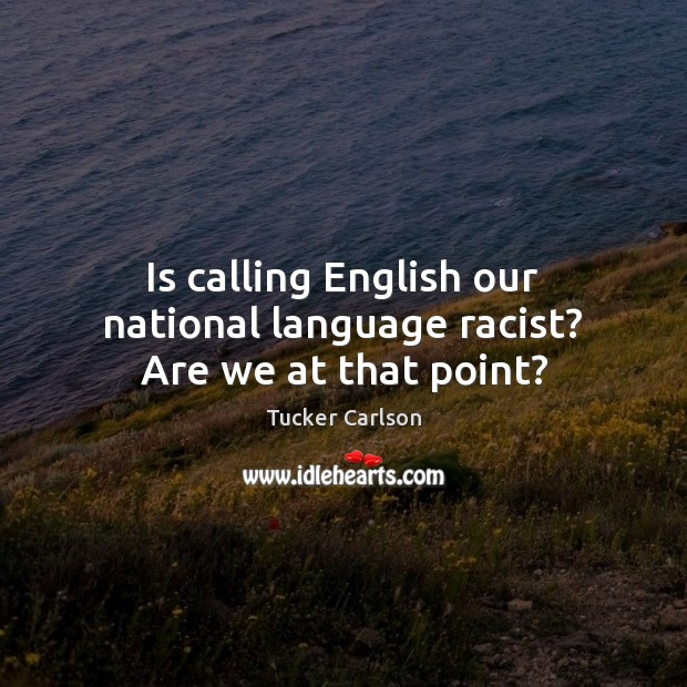Is calling English our national language racist? Are we at that point? Image