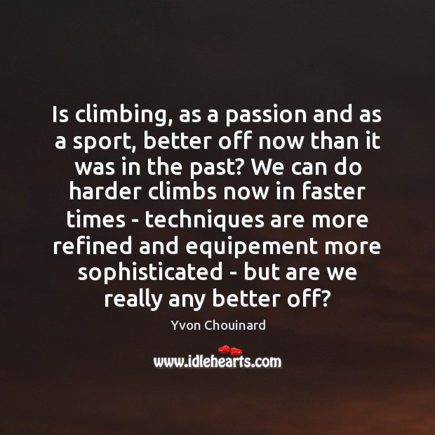 Is climbing, as a passion and as a sport, better off now Yvon Chouinard Picture Quote