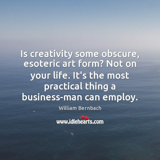 Is creativity some obscure, esoteric art form? Not on your life. It's William Bernbach Picture Quote