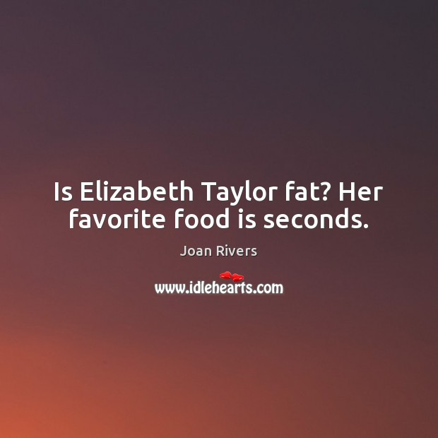 Is Elizabeth Taylor fat? Her favorite food is seconds. Joan Rivers Picture Quote