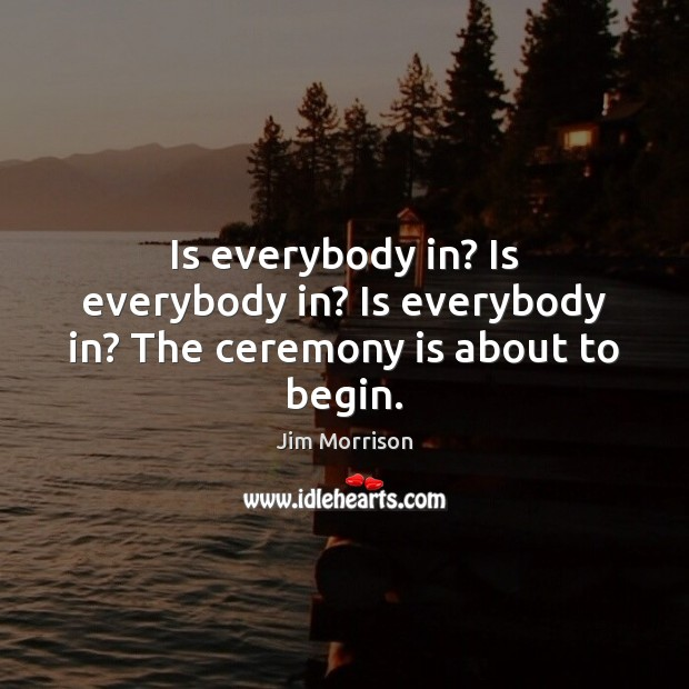 Image, Is everybody in? Is everybody in? Is everybody in? The ceremony is about to begin.
