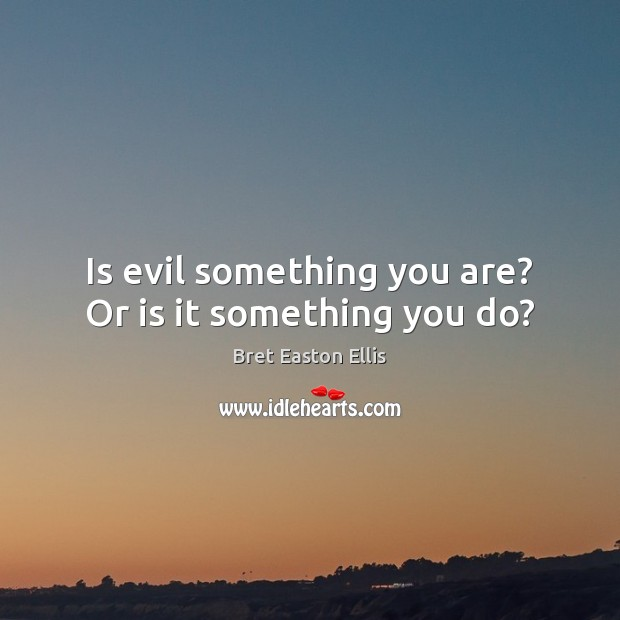 Is evil something you are? Or is it something you do? Bret Easton Ellis Picture Quote