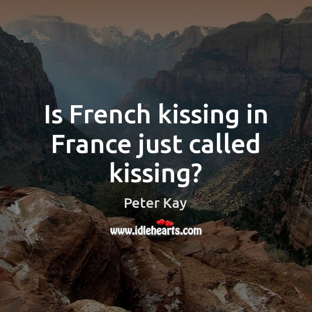 Is French kissing in France just called kissing? Peter Kay Picture Quote