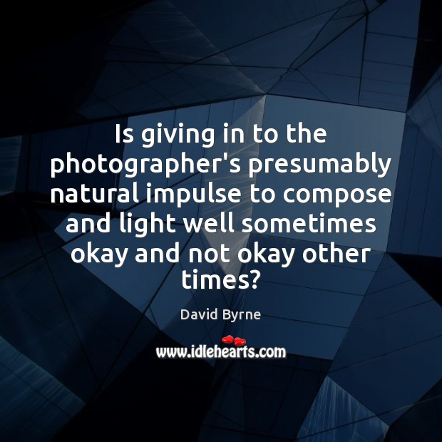 Is giving in to the photographer's presumably natural impulse to compose and David Byrne Picture Quote