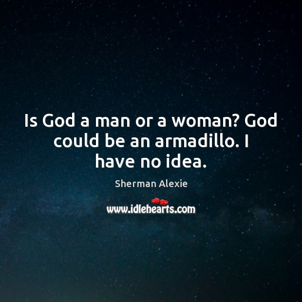 Image, Is God a man or a woman? God could be an armadillo. I have no idea.