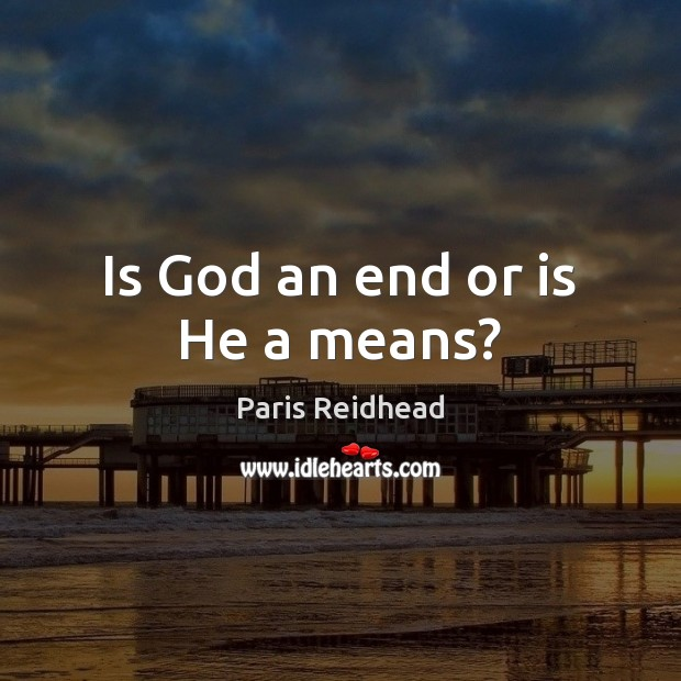 Is God an end or is He a means? Paris Reidhead Picture Quote