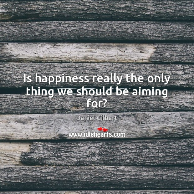 Is happiness really the only thing we should be aiming for? Daniel Gilbert Picture Quote