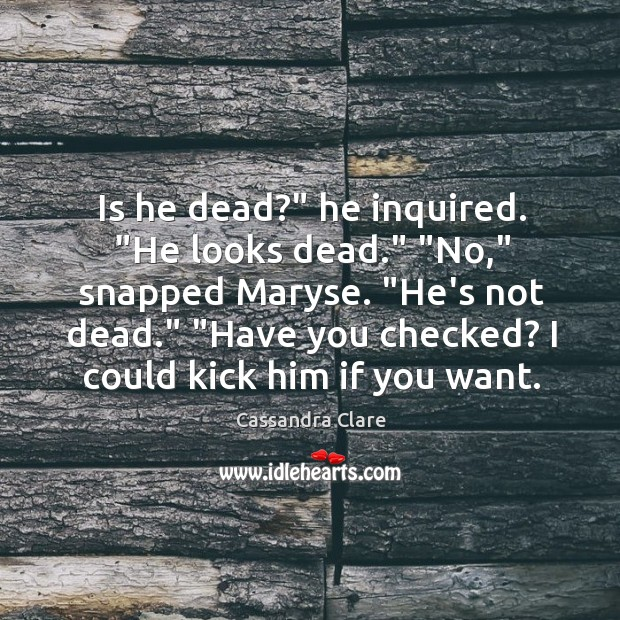 """Image, Is he dead?"""" he inquired. """"He looks dead."""" """"No,"""" snapped Maryse. """"He's"""