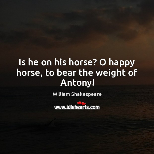 Image, Is he on his horse? O happy horse, to bear the weight of Antony!
