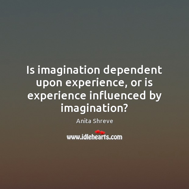 Image, Is imagination dependent upon experience, or is experience influenced by imagination?