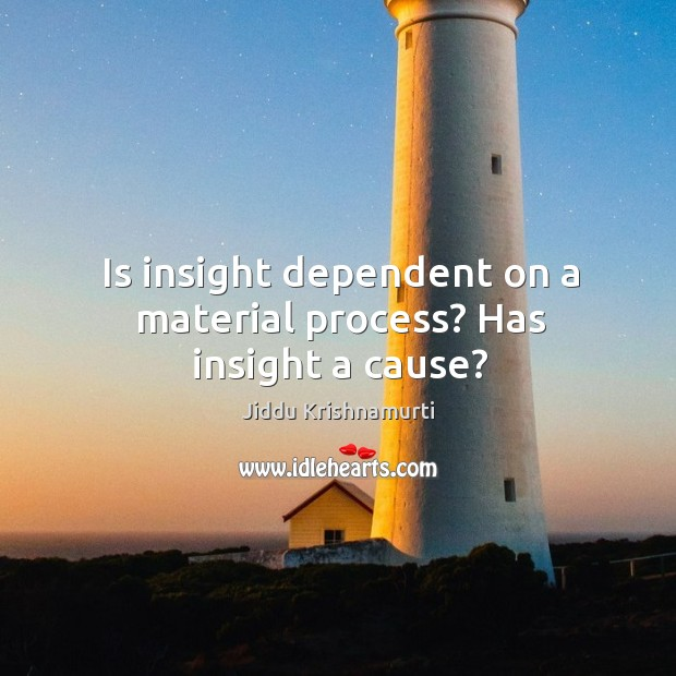 Is insight dependent on a material process? Has insight a cause? Image
