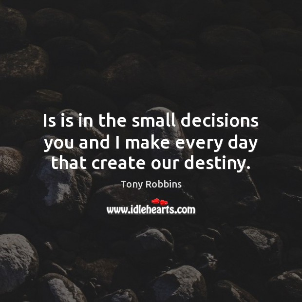 Is is in the small decisions you and I make every day that create our destiny. Tony Robbins Picture Quote
