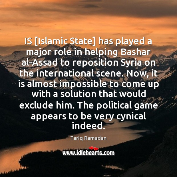 IS [Islamic State] has played a major role in helping Bashar al-Assad Tariq Ramadan Picture Quote