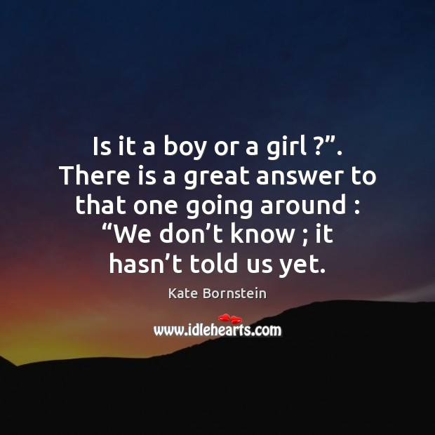 """Is it a boy or a girl ?"""". There is a great answer Image"""